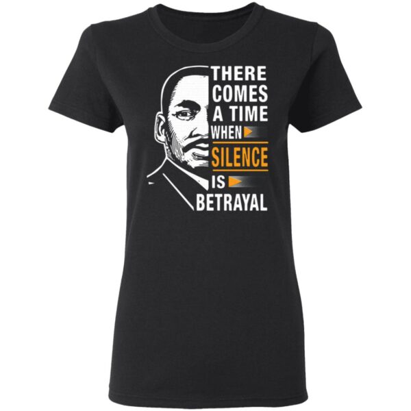 There Comes A Time When Silence Is Betrayal Martin Luther King Jr T-Shirt