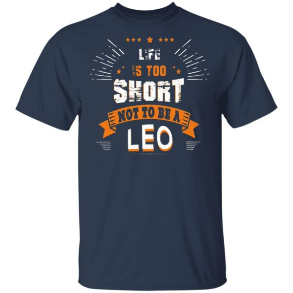 Life Is Too Short Not To Be A Leo T-Shirt