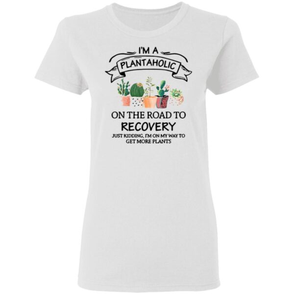 I'm A Plantaholic On The Road To Recovery Just Kidding I'm On My Way To Get More Plants T-Shirt