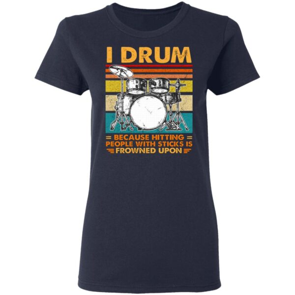 I Drum Because Hitting People With Sticks Is Frowned Upon T-Shirt