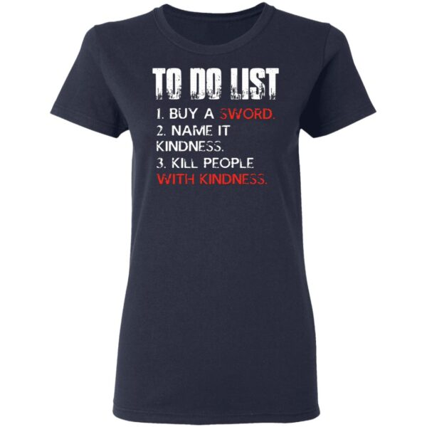Do List Buy A Sword Name It Kindness Kill People with Kindness T-Shirt