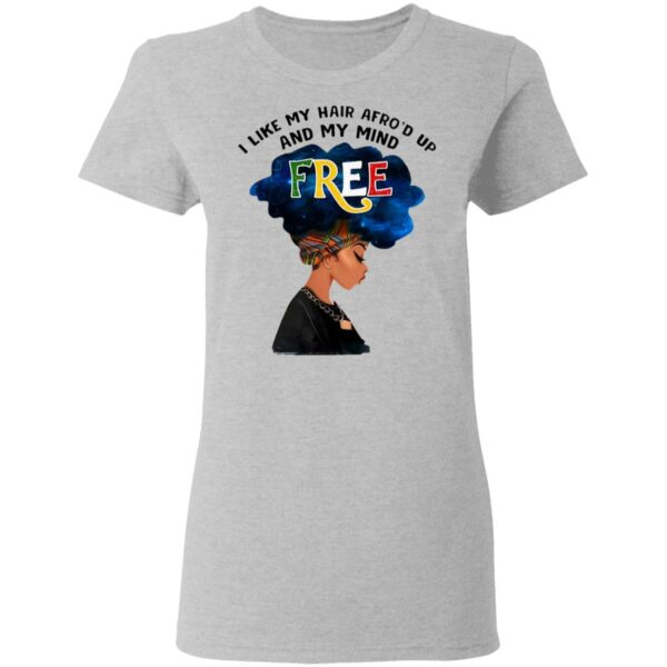 I Like My Hair Afro'd Up And My Mind Free T-Shirt