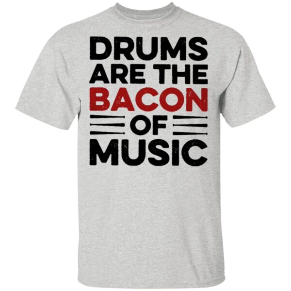 Drums Are The Bacon Of Music T-Shirt
