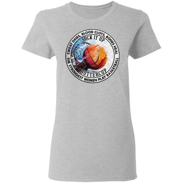 Sweat Dries Blood Clots Bones Heal The Strongest Women Play Basketball Suck It Up Buttercup T-Shirt