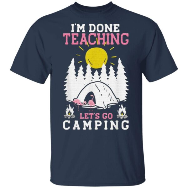 I'm Done Teaching Let's Go Camping Camping T-Shirt