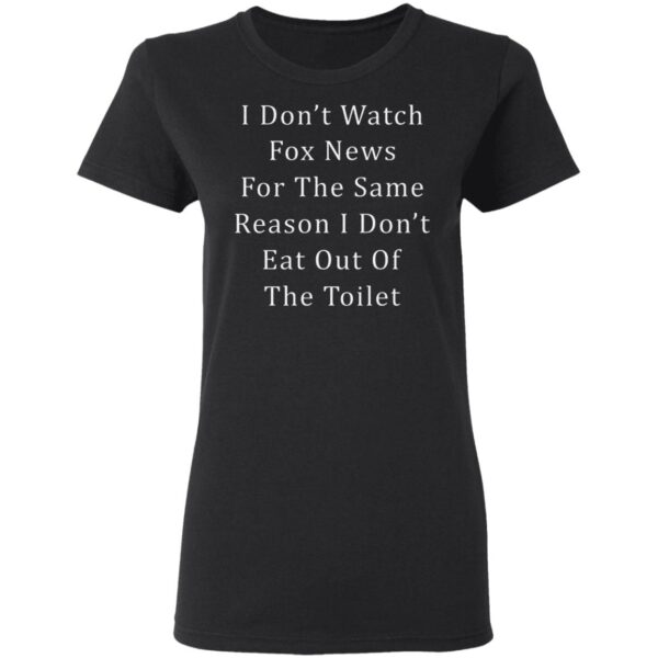 I Don't Watch Fox News For The Same Reason I Don't Eat Out Of The Toilet T-Shirt