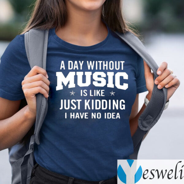 A day without music is like just kidding I have no idea shirts