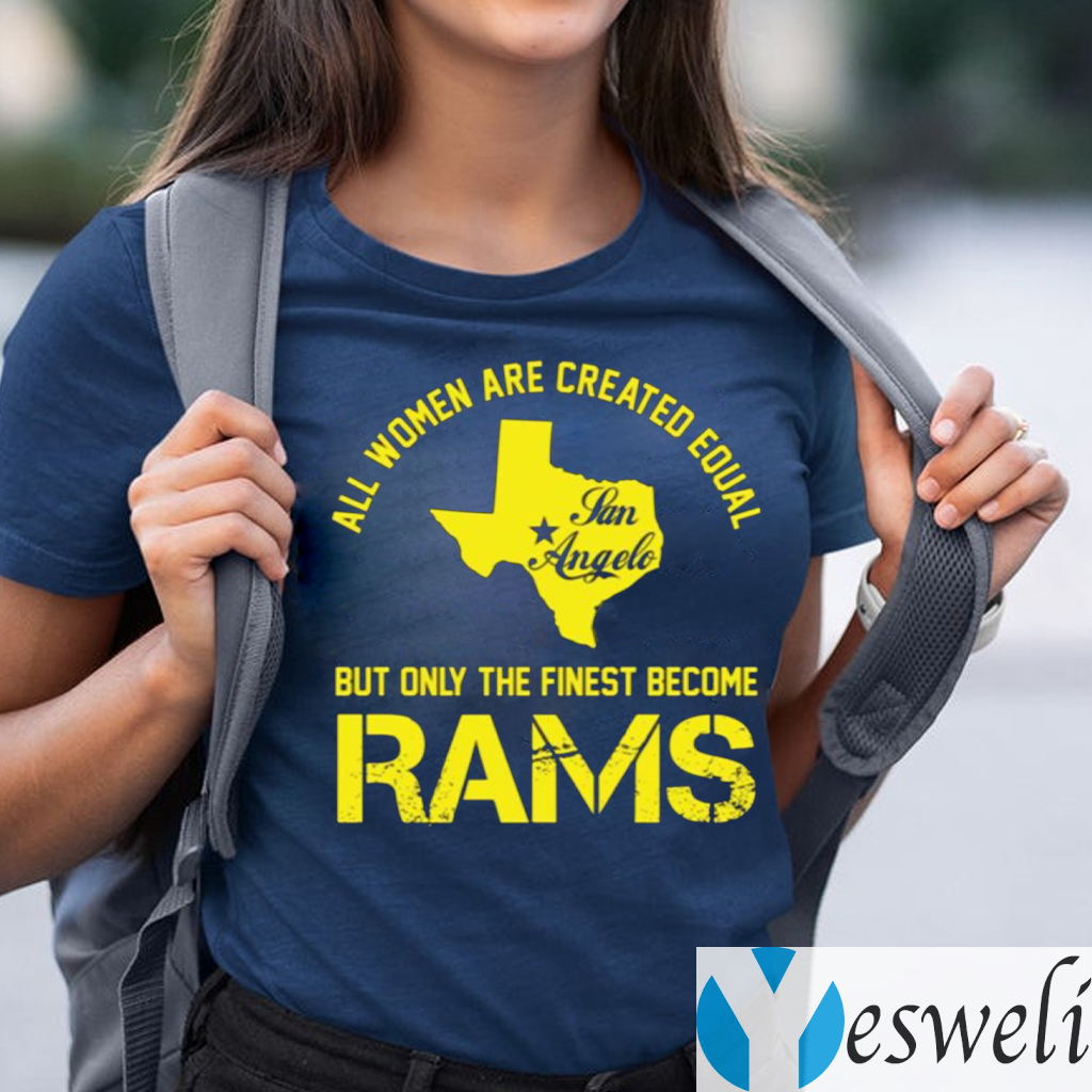 All Women Are Created Equal San Angles But Only Finest Become Rams Shirts