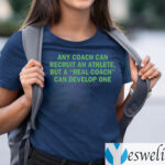 Any Coach Can Recruit An Athlete, But A Real Coach Can Develop One Shirts