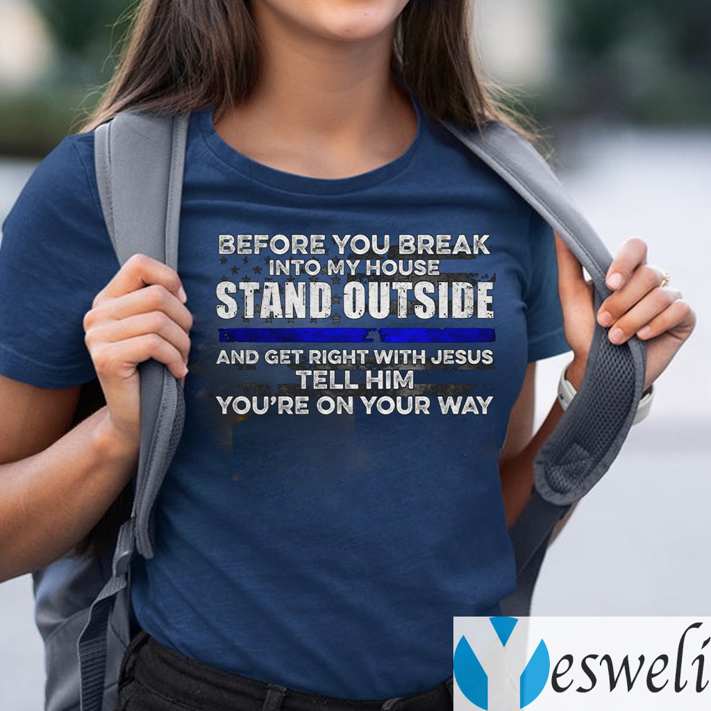 Before You Break Into My House Stand Outside And Get Right With Jesus Tell Him You're On Your Way TeeShirt
