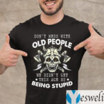 Don't Mess With Old People We Didn't Get This Age By Being Stupid T-Shirt