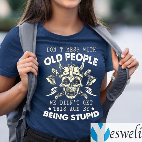 Don't Mess With Old People We Didn't Get This Age By Being Stupid T-Shirts