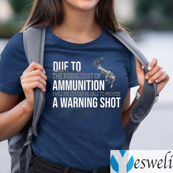 Due to The Rising Cost Of Ammunition I Am No Longer Able To Fire A Warning Shot TeeShirt