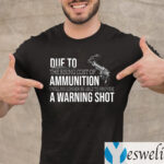 Due to The Rising Cost Of Ammunition I Am No Longer Able To Fire A Warning Shot TeeShirts