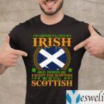 Everyone Is A Little Irish On St Patricks Day Except The Scottish We're Still Scottish Shirts