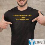 Everything You Like I Liked Five Years Ago TeeShirts