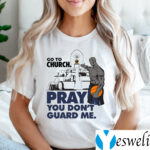 Go To Church Pray You Don't Guard Me Shirts