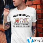 Horse Show Mom I Just Hold The Horse And Hand Over The Money Shirts
