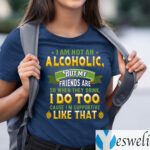 I Am Not An Alcoholic But My Friends Are So When They Drink I Do Too Funny Beer Shirt