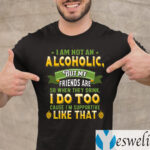 I Am Not An Alcoholic But My Friends Are So When They Drink I Do Too Funny Beer Shirts