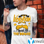 I Am The Librarian I Speak For The Books Shirts