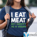 I Eat Meat But I Identify As A Vegan Shirts