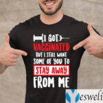 I Got Vaccinated But I Still Want Some Of You To Stay Away From Me T-Shirt
