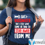 I Got Vaccinated But I Still Want Some Of You To Stay Away From Me T-Shirts