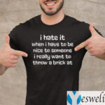 I Hate It When I Have To Be Nice To Someone I Really Want Throw A Brick At Shirt