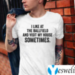 I Like At The Ballfield And Visit My House Sometimes Shirt