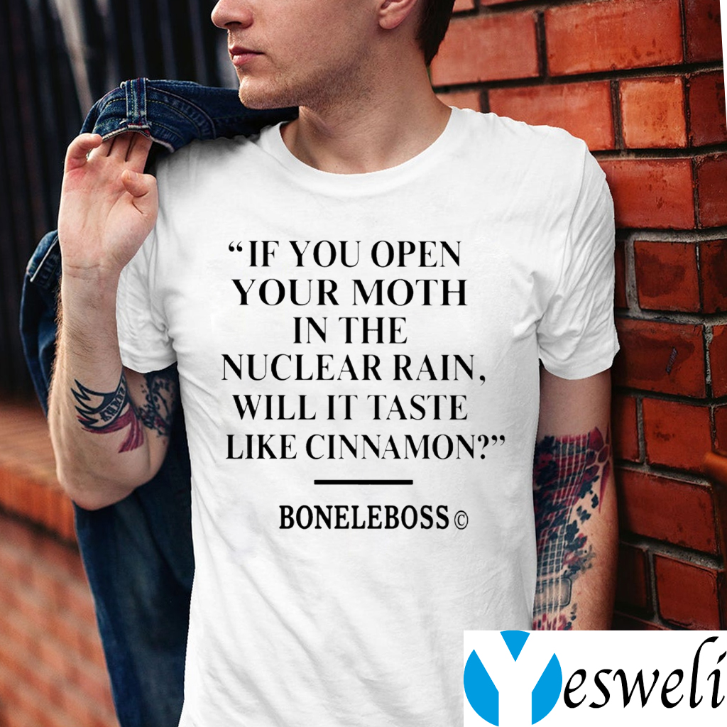 If You Open Your Moth In The Nuclear Rain Will It Taste Like Cinnamon Shirt