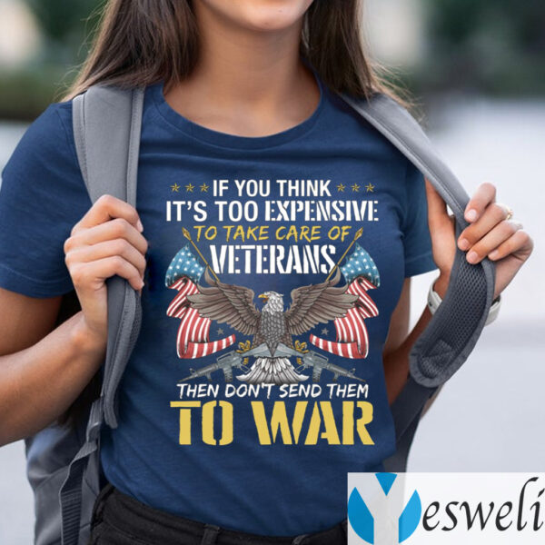 If You Think It's Too Expensive To Take Care Of Veterans Then Don't Send Them To War T-Shirts