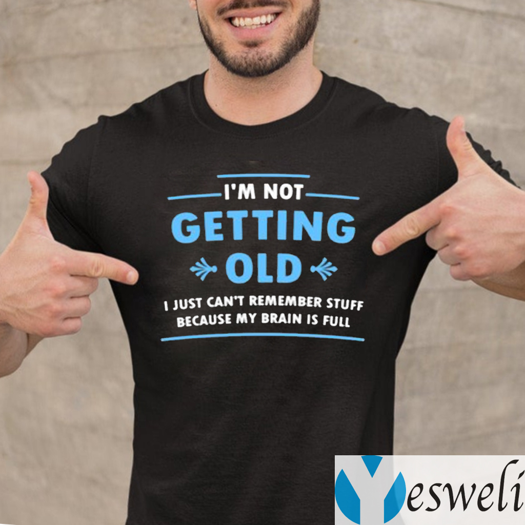 I'm Not Getting Old I Just Can't Remember Stuff Because My Brain Is Full Shirts