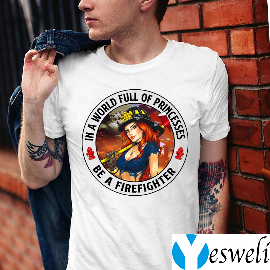 In A World Full Of Princesses Be A Firefighter shirts
