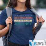 It's Not About The Destination It's About The Journey Shirts