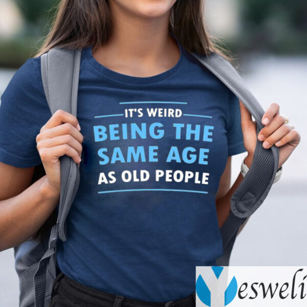 It's Weird Being The Same Age As Old People Shirt