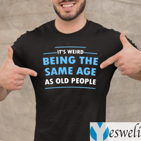 It's Weird Being The Same Age As Old People Shirts