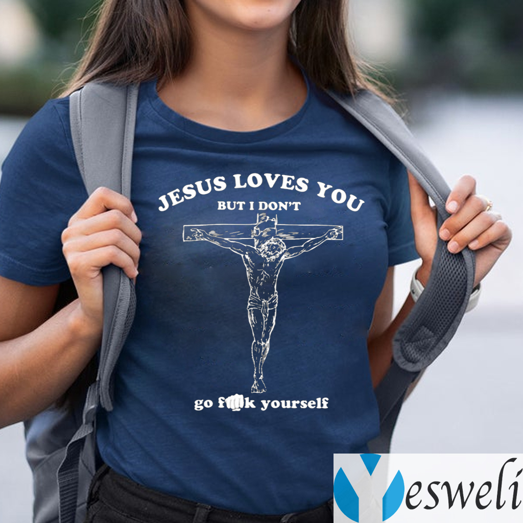 Jesus Loves You But I Don't Go Fuck Yourself TeeShirt