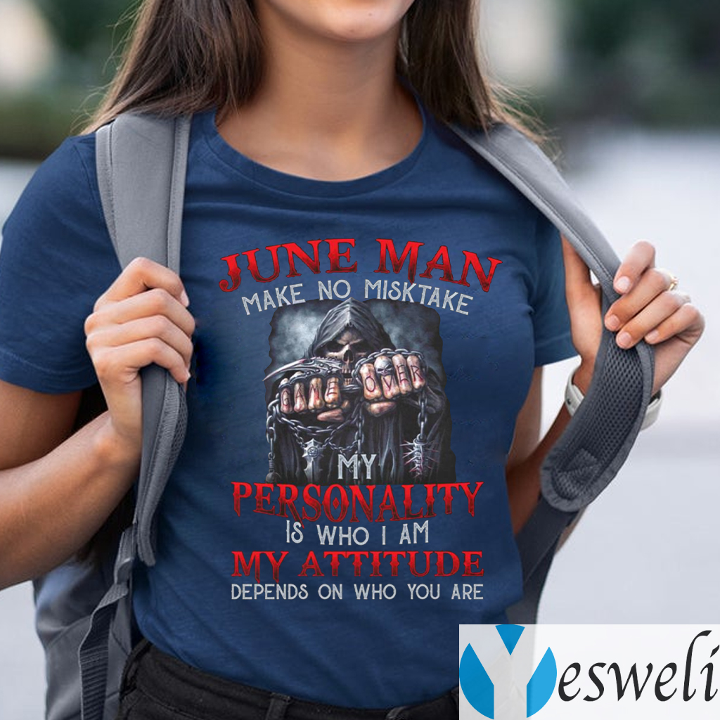 June Man Make No Mistake My Personality Is Who I Am My Attitude Depends On Who You Are Shirts