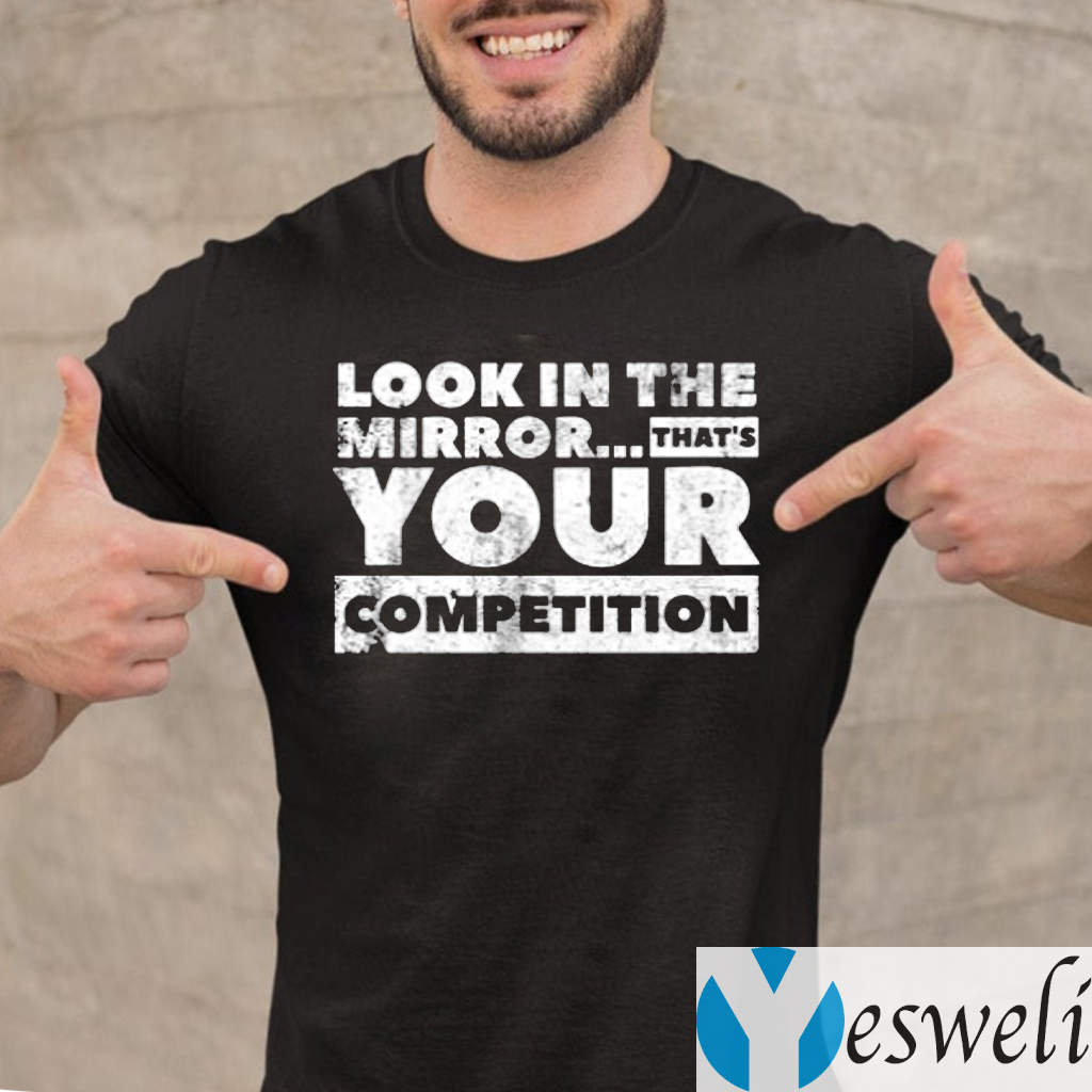 Look in the mirror...that's your competition Shirt