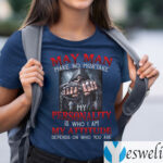 May Man Make No Mistake My Personality Is Who I Am My Attitude Depends On Who You Are Shirt