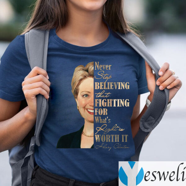 Never Stop Believing That Fighting For What's Right Is Worth It Hillary Clinton TeeShirt
