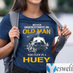Never Underestimate An Old Man Who Flew In A Huey Shirts
