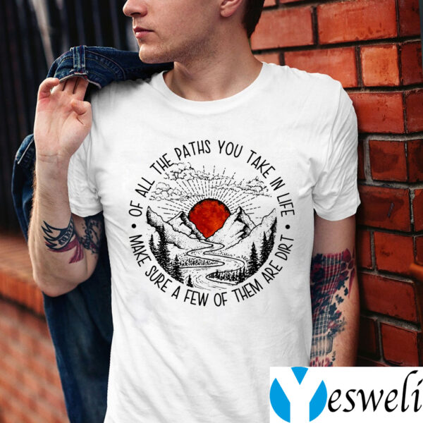 Of All The Paths You Take In Life T-Shirt