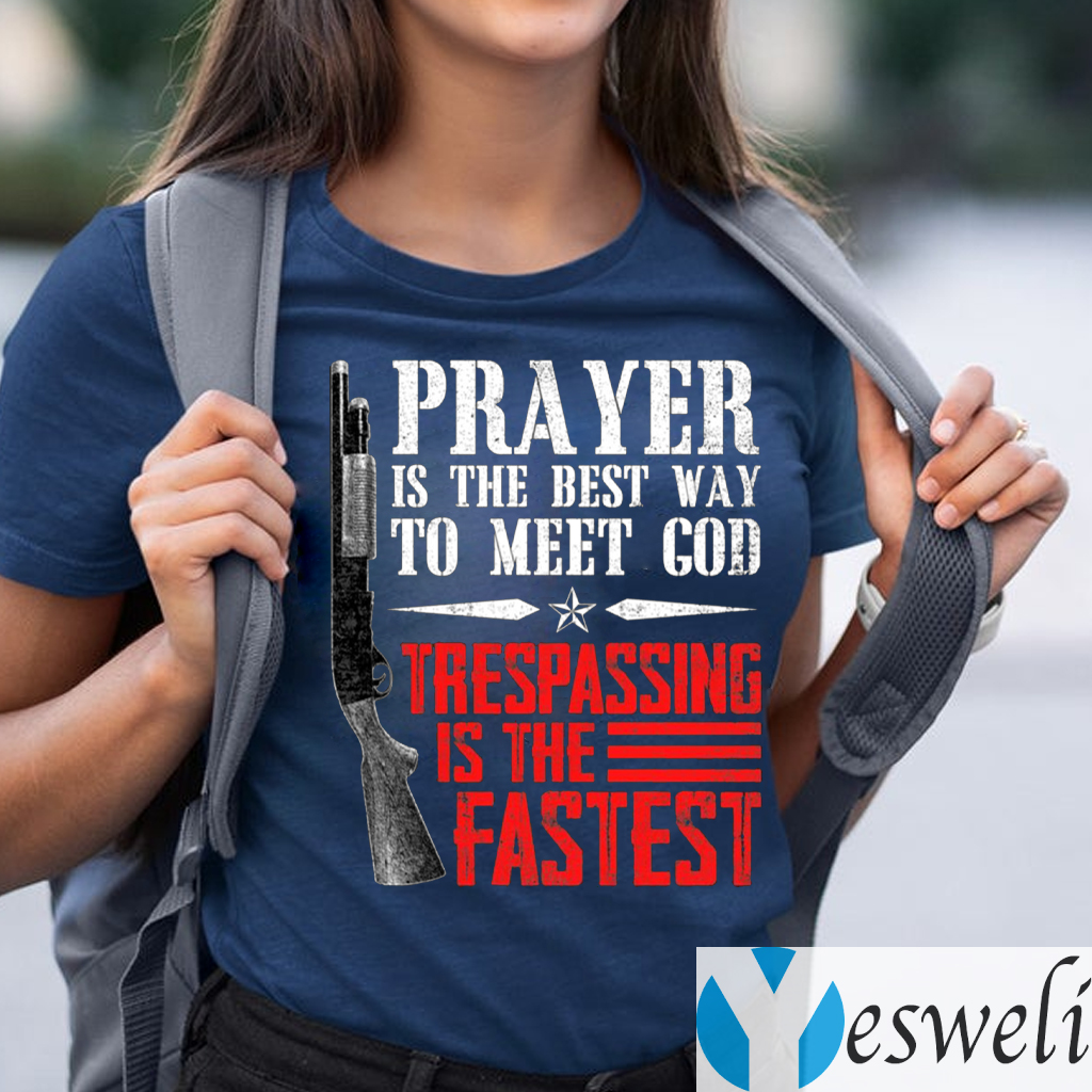 Praying Is The Best Way To Meet God Trespassing Is The Fastest Shirt