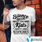 Silence Is Great Unless You Have Kids Then It's Very Suspicious Seriously Go Check On Them Shirt