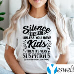 Silence Is Great Unless You Have Kids Then It's Very Suspicious Seriously Go Check On Them Shirts