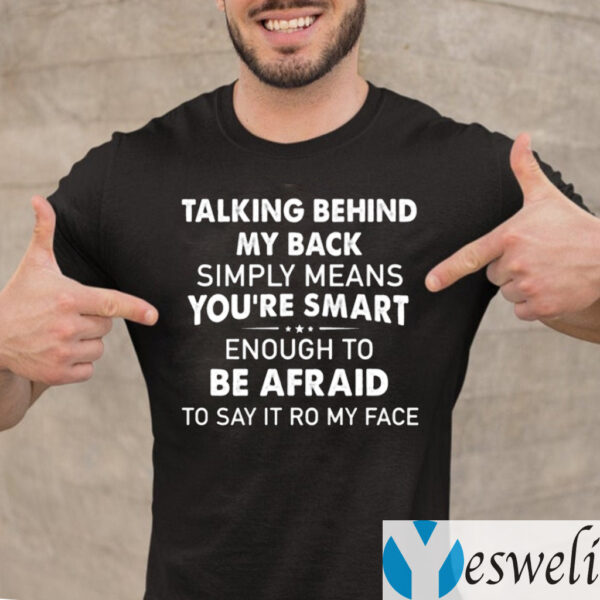 Talking Behind My Back Simply Means You're Smart Enough To Be Afraid To Say It To My Face TeeShirts