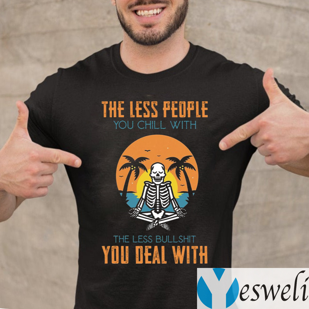 The Less People You Chill With The Less Bullshit You Deal With T-Shirt
