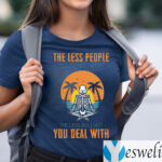 The Less People You Chill With The Less Bullshit You Deal With T-Shirts